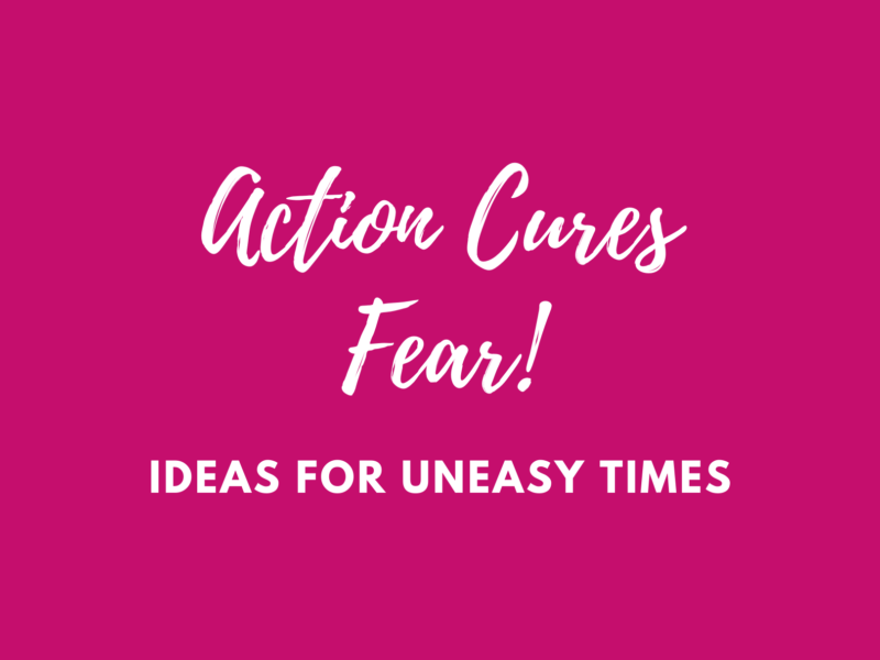Action cures fear! Ideas for uneasy times